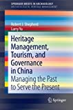 Heritage Management, Tourism, and Governance in China: Managing the Past to Serve the Present (SpringerBriefs in Archaeology / SpringerBriefs in Archaeological Heritage Management) (Robert J. Shepherd)