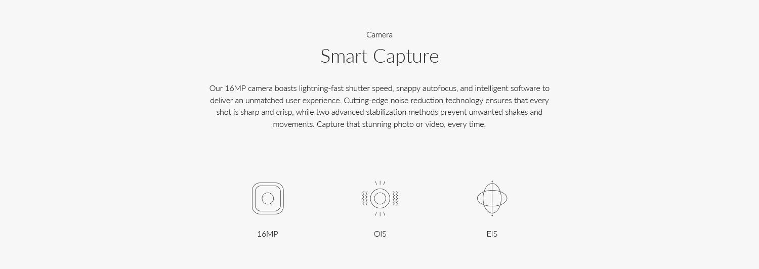 The 16MP camera boasts lightning-fast shutter speed, snappy auto focus, and intelligent software to deliver an unmatched user experience. Cutting-edge noise reduction technology ensures that every shot is sharp and crisp, while two advanced stabilization methods prevent unwanted shakes and movements. Capture that stunning photo or video, every time.