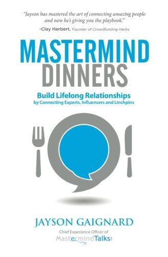 Mastermind Dinners: Build Lifelong Relationships by Connecting Experts, Influencers, and Linchpins